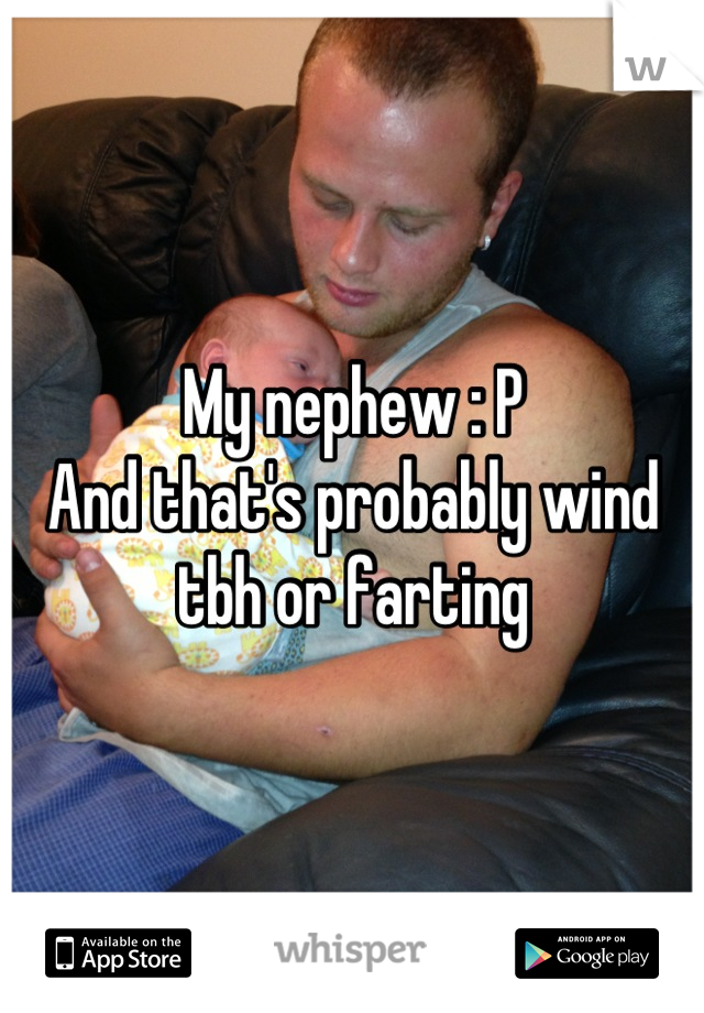 My nephew : P  And that's probably wind tbh or farting