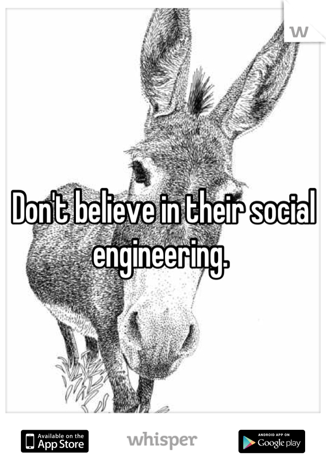 Don't believe in their social engineering.