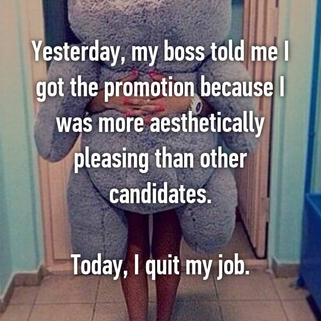 Yesterday, my boss told me I got the promotion because I was more aesthetically pleasing than other candidates.  Today, I quit my job.