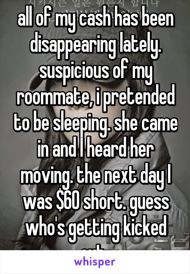 all of my cash has been disappearing lately. suspicious of my roommate, i pretended to be sleeping. she came in and I heard her moving. the next day I was $60 short. guess who's getting kicked out.