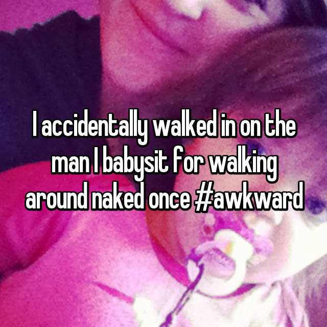 I accidentally walked in on the man I babysit for walking around naked once #awkward