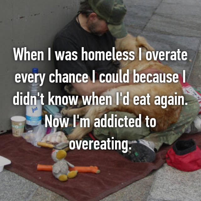 When I was homeless I overate every chance I could because I didn't know when I'd eat again. Now I'm addicted to overeating.
