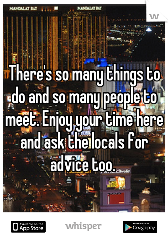 There's so many things to do and so many people to meet. Enjoy your time here and ask the locals for advice too.