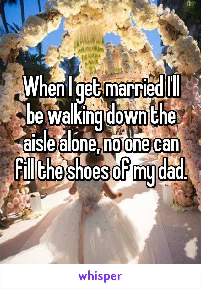 When I get married I'll be walking down the aisle alone, no one can fill the shoes of my dad.