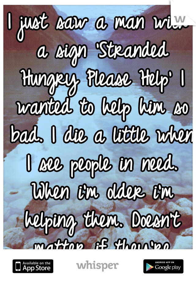 I just saw a man with a sign 'Stranded Hungry Please Help' I wanted to help him so bad. I die a little when I see people in need. When i'm older i'm helping them. Doesn't matter if they're faking.