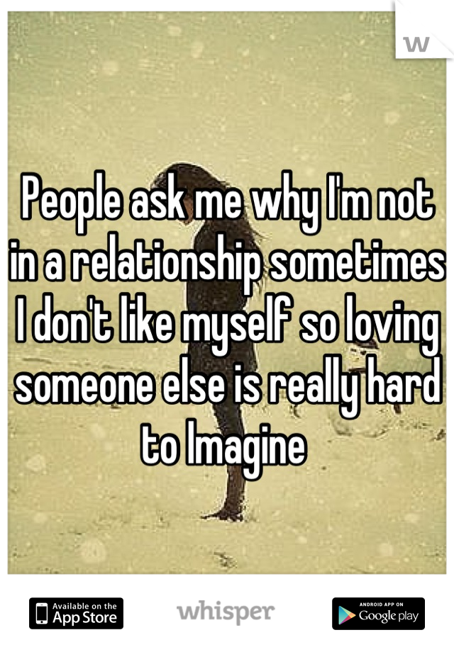 People ask me why I'm not in a relationship sometimes I don't like myself so loving someone else is really hard to Imagine