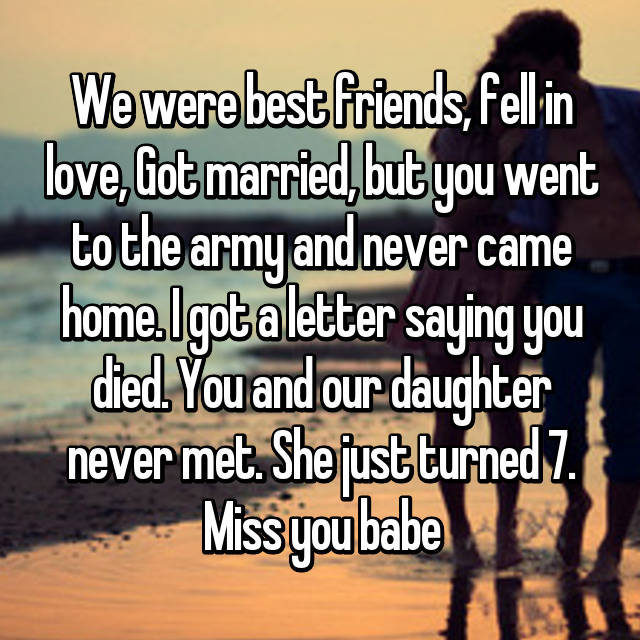 We were best friends, fell in love, Got married, but you went to the army and never came home. I got a letter saying you died. You and our daughter never met. She just turned 7. Miss you babe