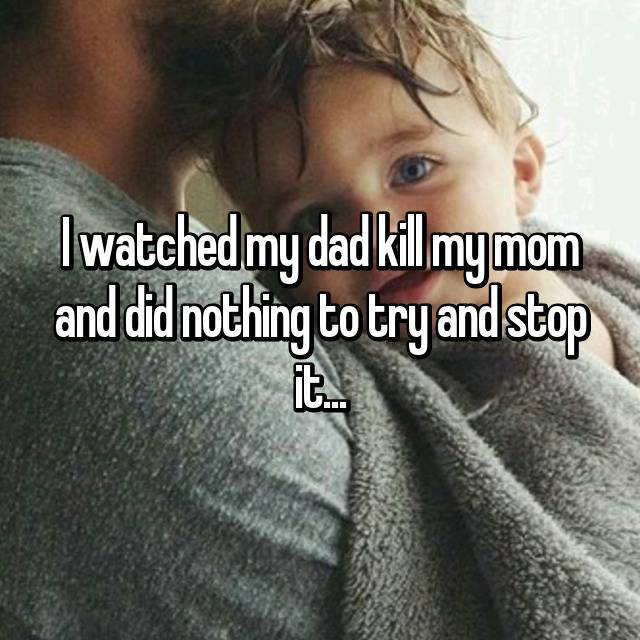 I watched my dad kill my mom and did nothing to try and stop it...