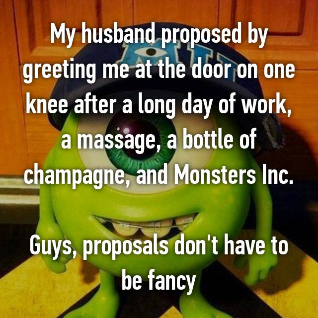 My husband proposed by greeting me at the door on one knee after a long day of work, a massage, a bottle of champagne, and Monsters Inc.  Guys, proposals don't have to be fancy