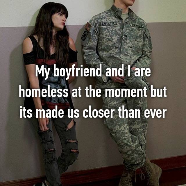 My boyfriend and I are homeless at the moment but its made us closer than ever