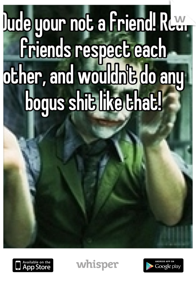 Dude your not a friend! Real friends respect each other, and