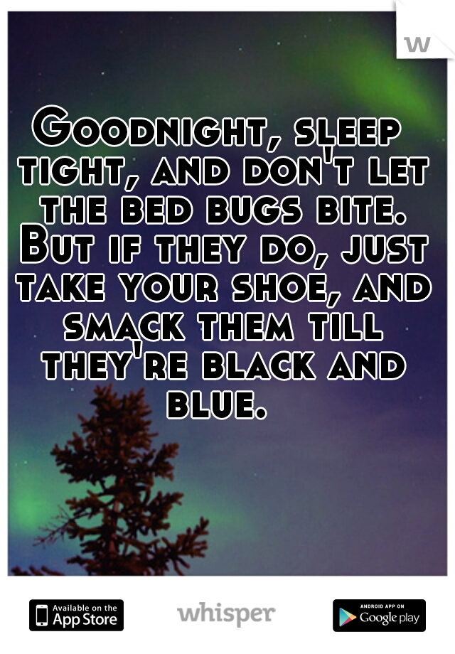 Goodnight Sleep Tight And Dont Let The Bed Bugs Bite But If They Do