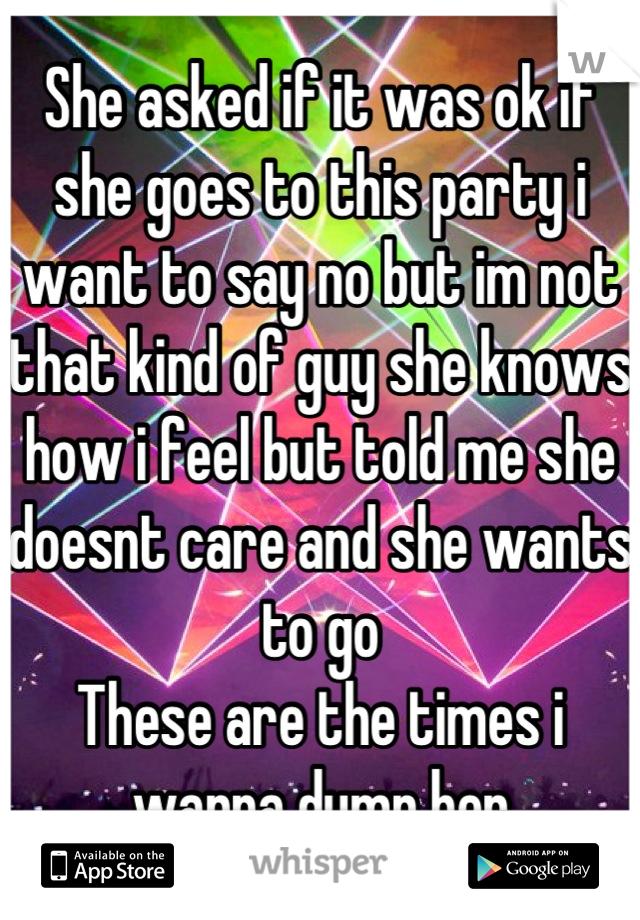 She asked if it was ok if she goes to this party i want to say no but im not that kind of guy she knows how i feel but told me she doesnt care and she wants to go  These are the times i wanna dump her