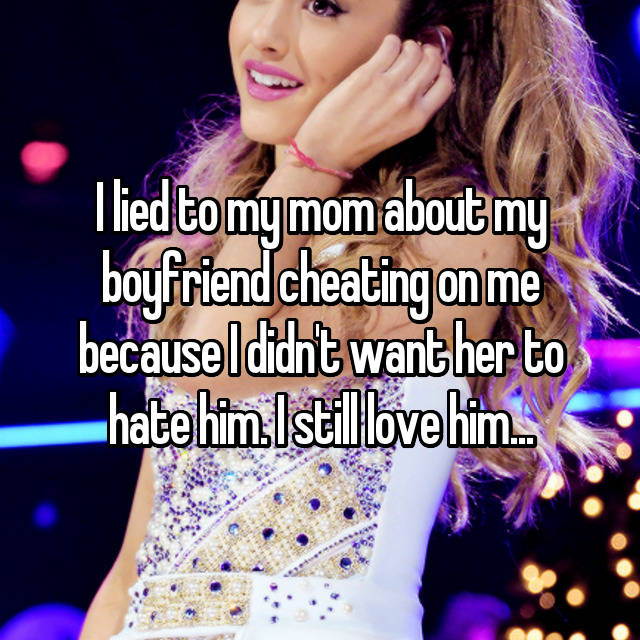 I lied to my mom about my boyfriend cheating on me because I didn't want her to hate him. I still love him...