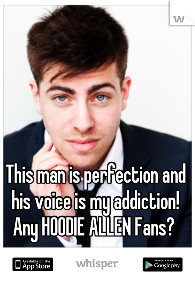 This man is perfection and his voice is my addiction!  Any HOODIE ALLEN Fans?