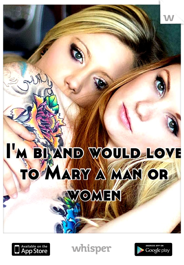 I'm bi and would love to Mary a man or women