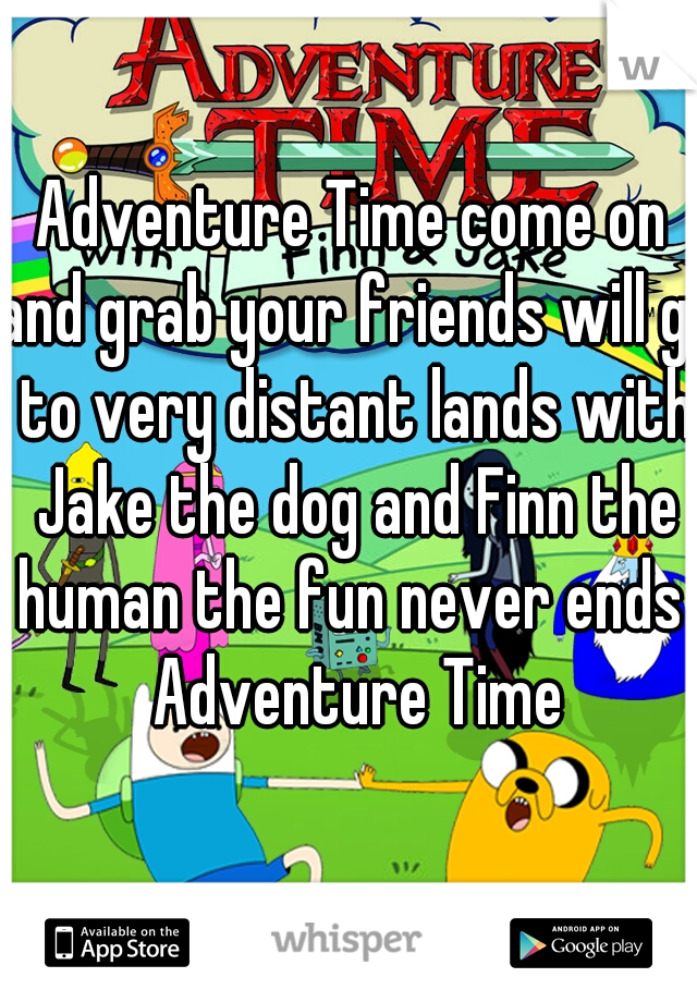 Adventure Time come on and grab your friends will go to very distant lands with Jake the dog and Finn the human the fun never ends  Adventure Time