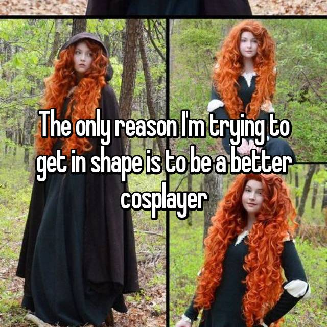 The only reason I'm trying to get in shape is to be a better cosplayer