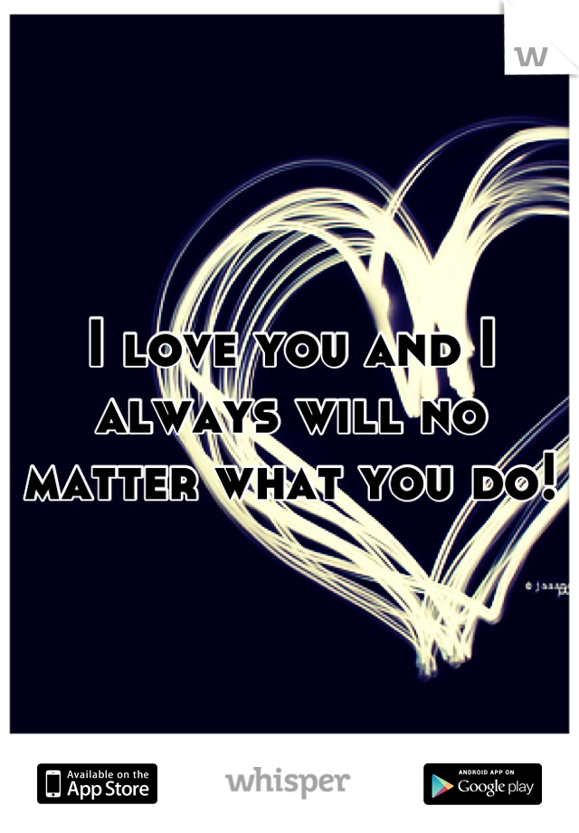 I love you and I always will no matter what you do!