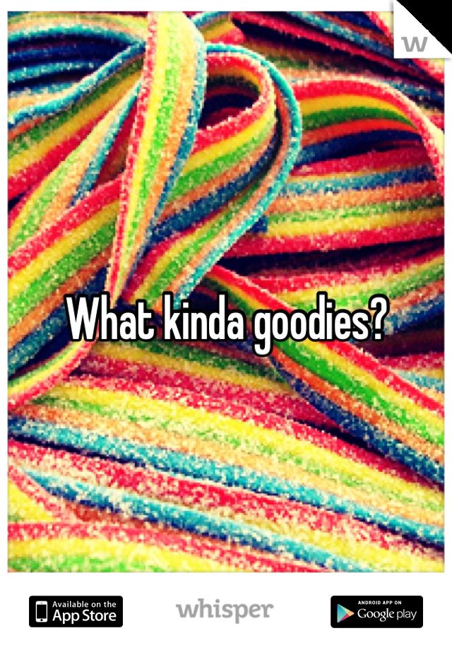 What kinda goodies?