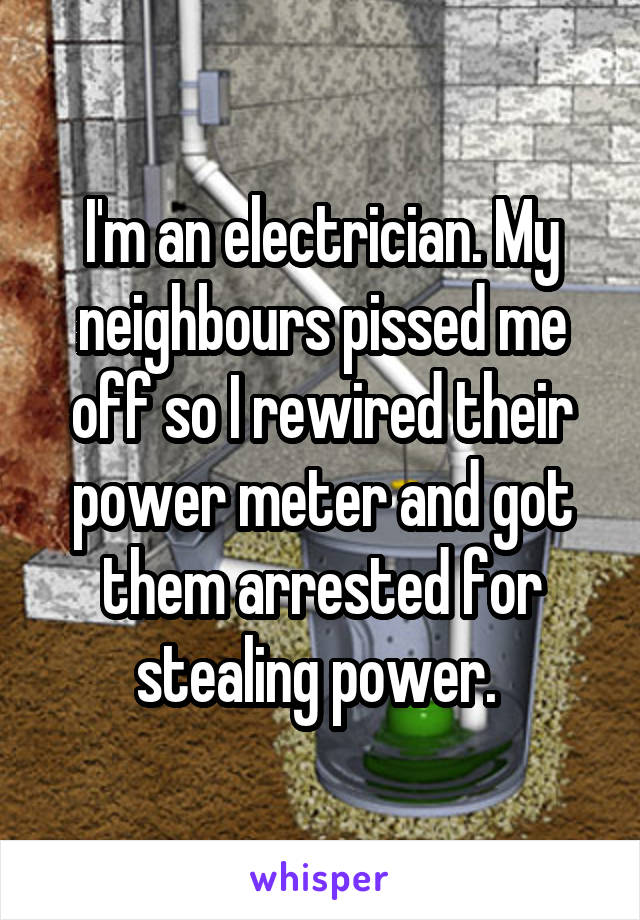 I'm an electrician. My neighbours pissed me off so I rewired their power meter and got them arrested for stealing power.