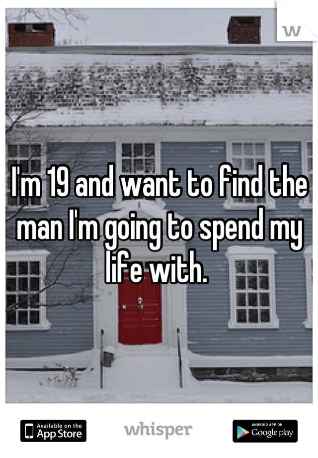 I'm 19 and want to find the man I'm going to spend my life with.