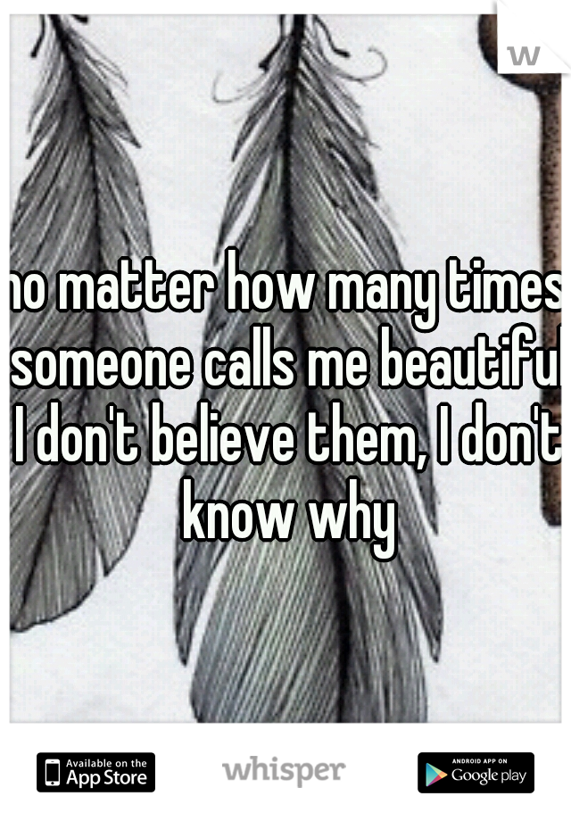 no matter how many times someone calls me beautiful I don't believe them, I don't know why