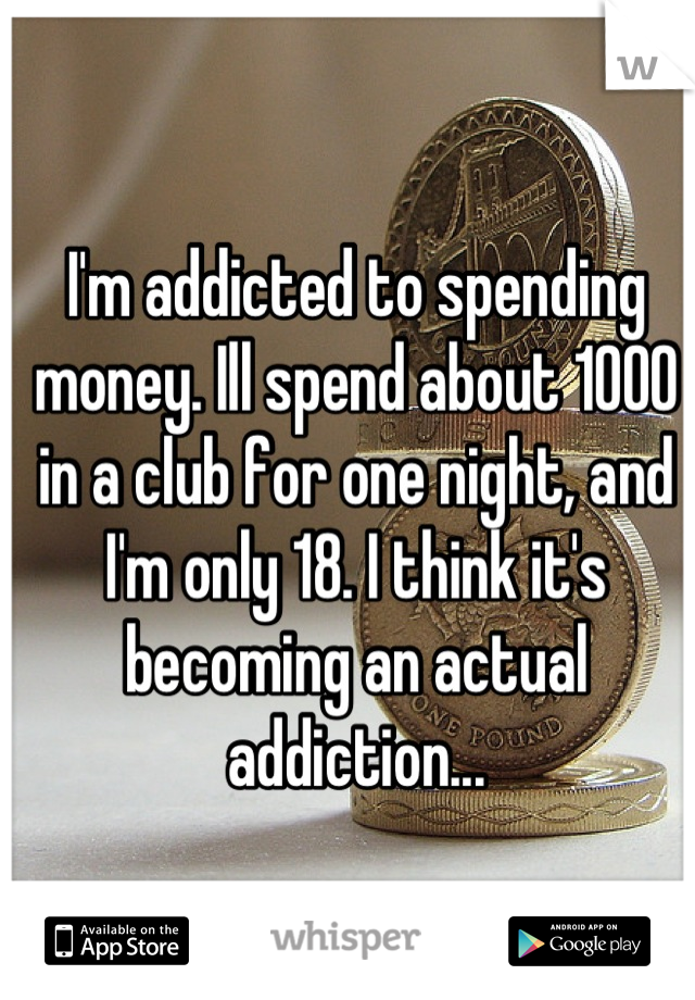 I'm addicted to spending money. Ill spend about 1000 in a club for one night, and I'm only 18. I think it's becoming an actual addiction...