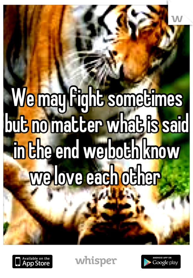 We may fight sometimes but no matter what is said in the end we both know we love each other