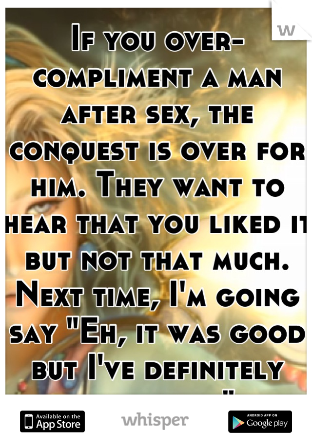 """If you over-compliment a man after sex, the conquest is over for him. They want to hear that you liked it but not that much. Next time, I'm going say """"Eh, it was good but I've definitely had better"""""""