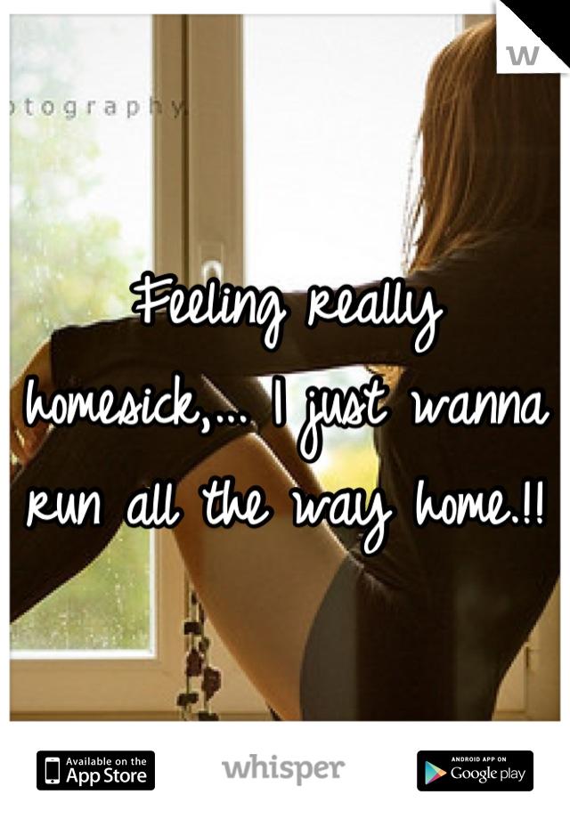 Feeling really homesick,... I just wanna run all the way home.!!