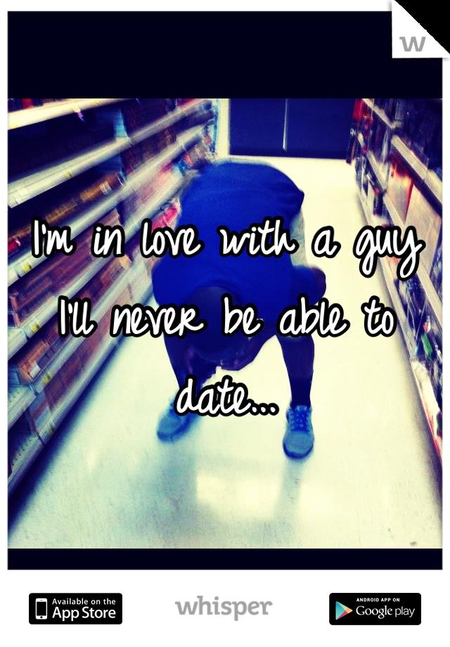 I'm in love with a guy I'll never be able to date...