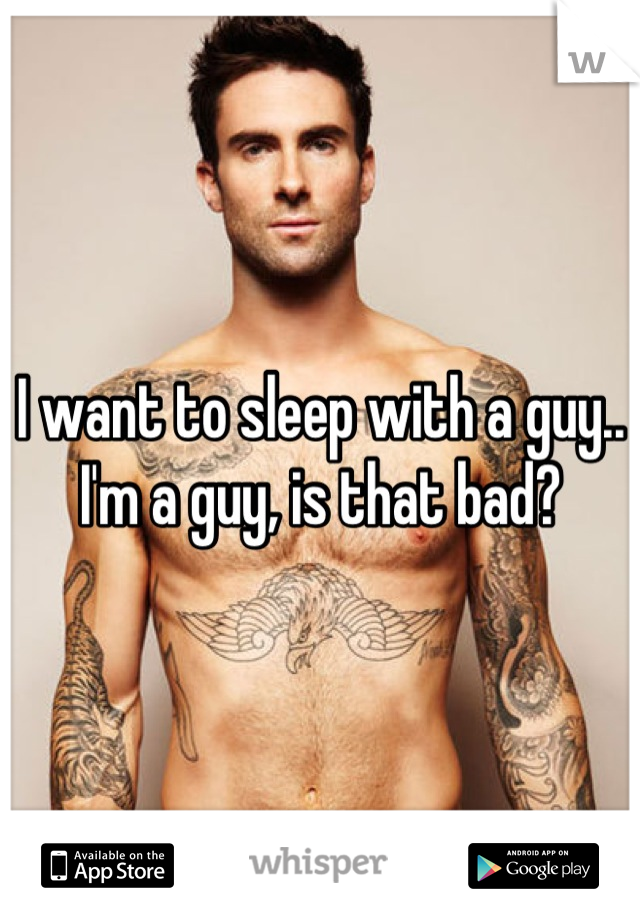 I want to sleep with a guy.. I'm a guy, is that bad?
