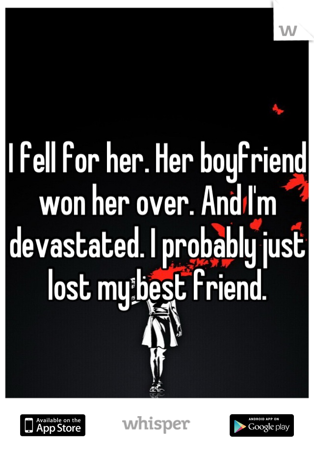 I fell for her. Her boyfriend won her over. And I'm devastated. I probably just lost my best friend.