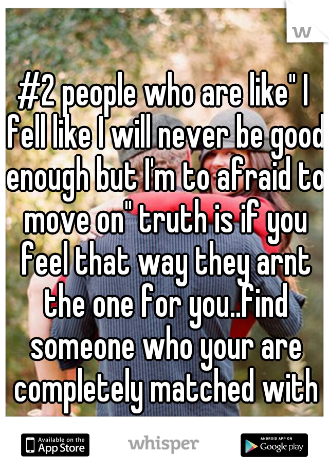 "#2 people who are like"" I fell like I will never be good enough but I'm to afraid to move on"" truth is if you feel that way they arnt the one for you..find someone who your are completely matched with"