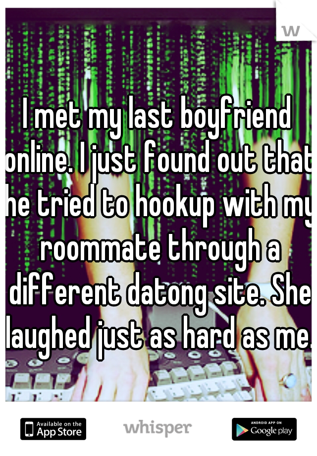 I met my last boyfriend online. I just found out that he tried to hookup with my roommate through a different datong site. She laughed just as hard as me.
