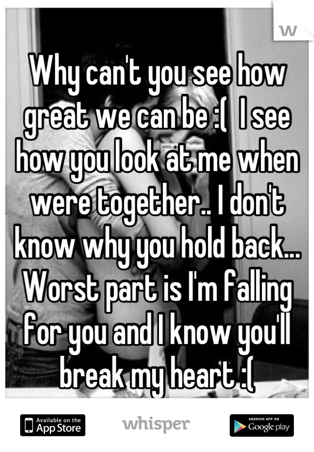 Why can't you see how great we can be :(  I see how you look at me when were together.. I don't know why you hold back... Worst part is I'm falling for you and I know you'll break my heart :(