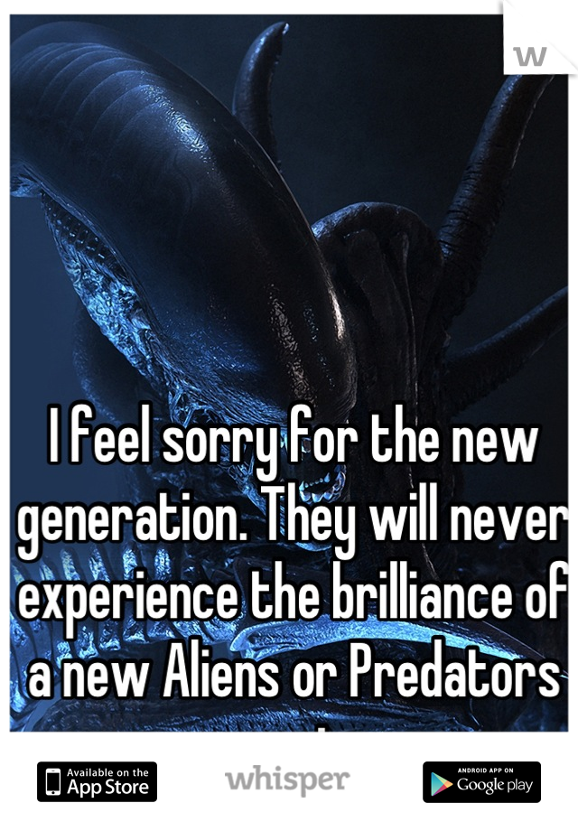 I feel sorry for the new generation. They will never experience the brilliance of a new Aliens or Predators movie.