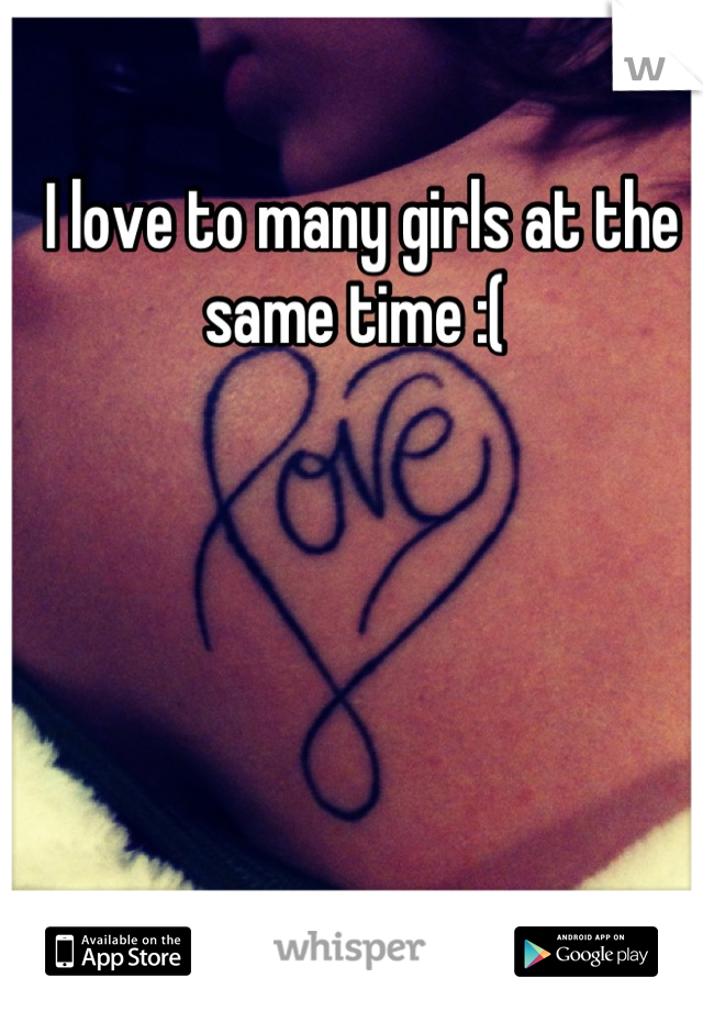 I love to many girls at the same time :(