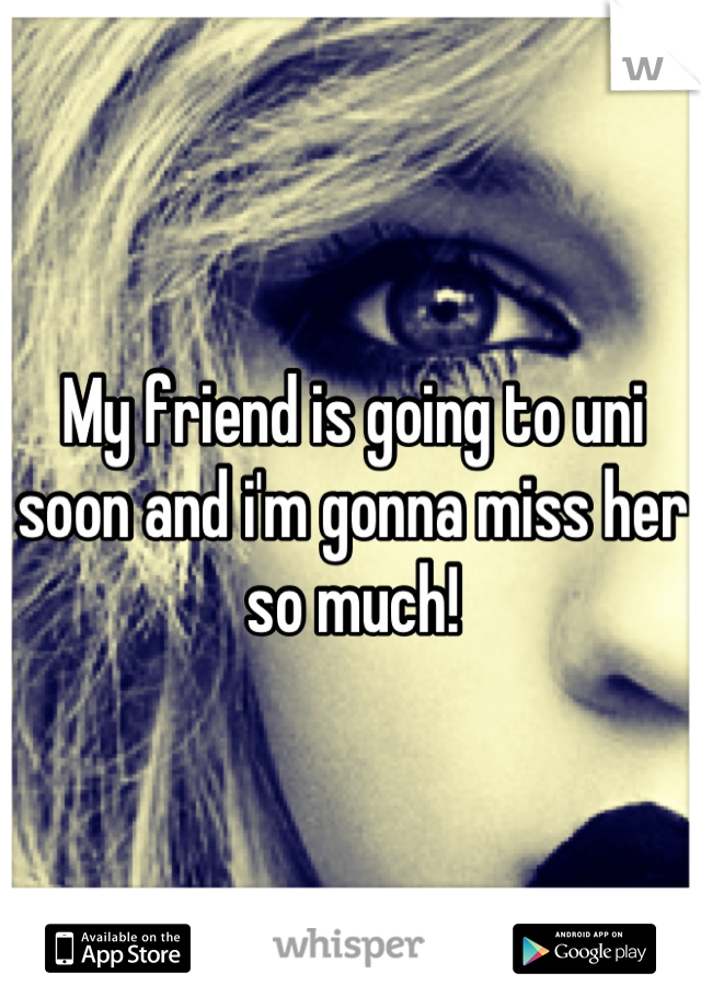 My friend is going to uni soon and i'm gonna miss her so much!