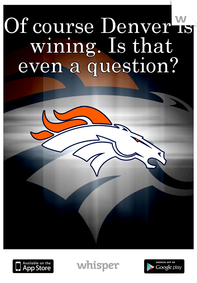 Of course Denver is wining. Is that even a question?