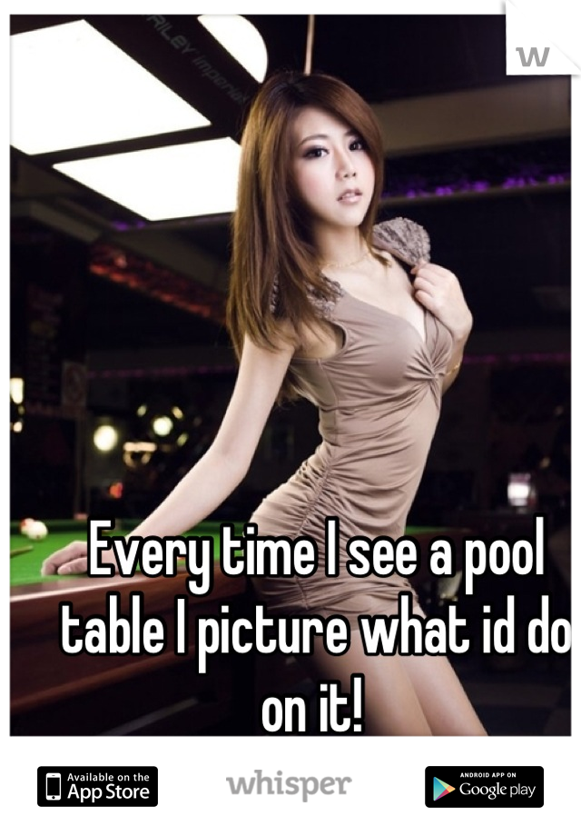 Every time I see a pool table I picture what id do on it!