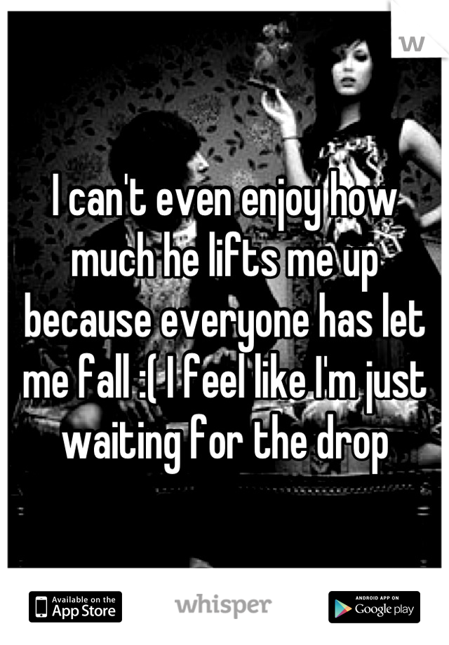 I can't even enjoy how much he lifts me up because everyone has let me fall :( I feel like I'm just waiting for the drop