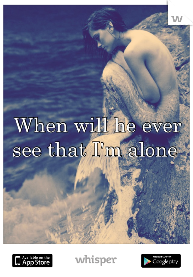 When will he ever see that I'm alone