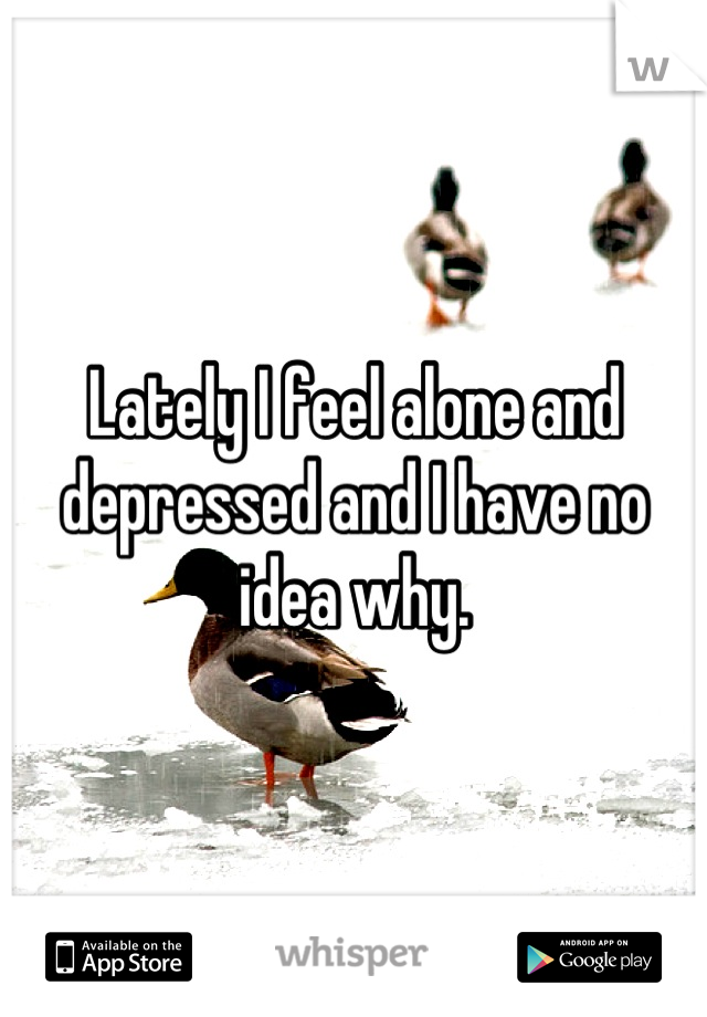 Lately I feel alone and depressed and I have no idea why.