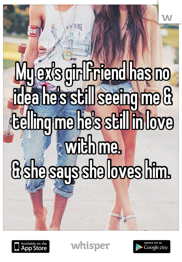 My ex's girlfriend has no idea he's still seeing me & telling me he's still in love with me.  & she says she loves him.