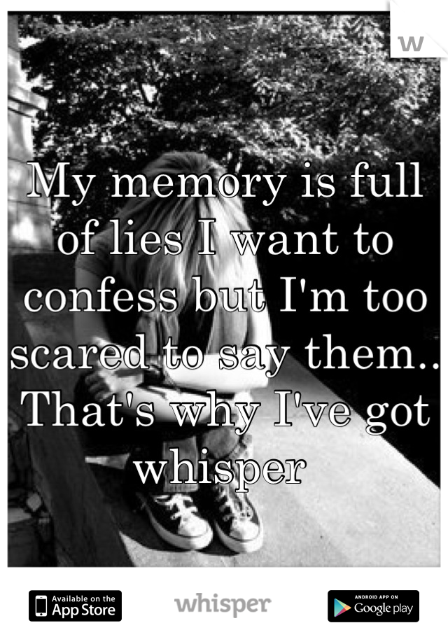 My memory is full of lies I want to confess but I'm too scared to say them.. That's why I've got whisper