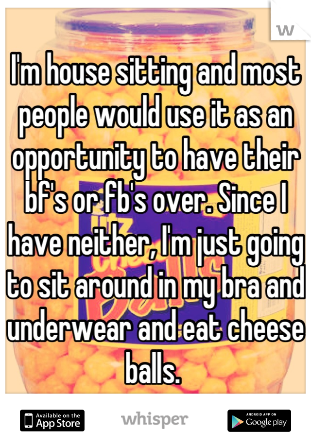 I'm house sitting and most people would use it as an opportunity to have their bf's or fb's over. Since I have neither, I'm just going to sit around in my bra and underwear and eat cheese balls.