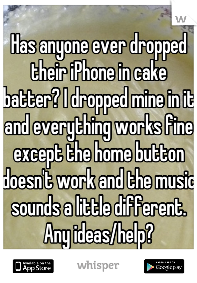 Has anyone ever dropped their iPhone in cake batter? I dropped mine in it and everything works fine except the home button doesn't work and the music sounds a little different. Any ideas/help?