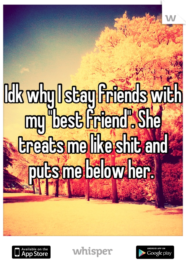 """Idk why I stay friends with my """"best friend"""". She treats me like shit and puts me below her."""